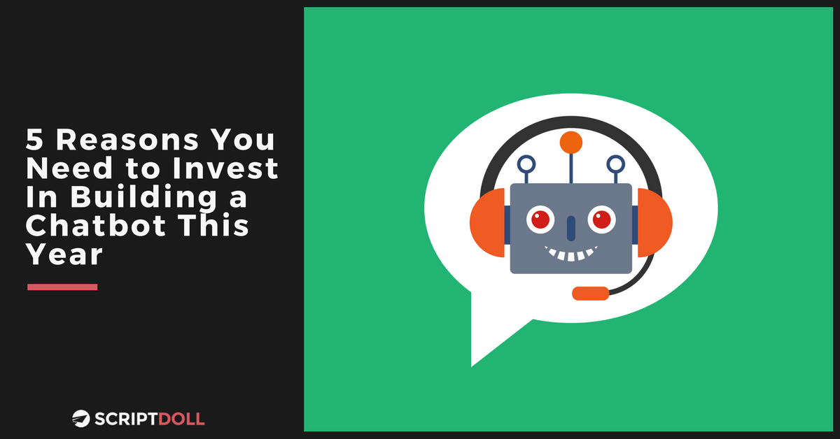 5 Reasons You Need to Invest In Building a Chatbot This Year